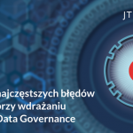 6 najczęściej popełnianych błędów przy wdrażaniu Data Governance